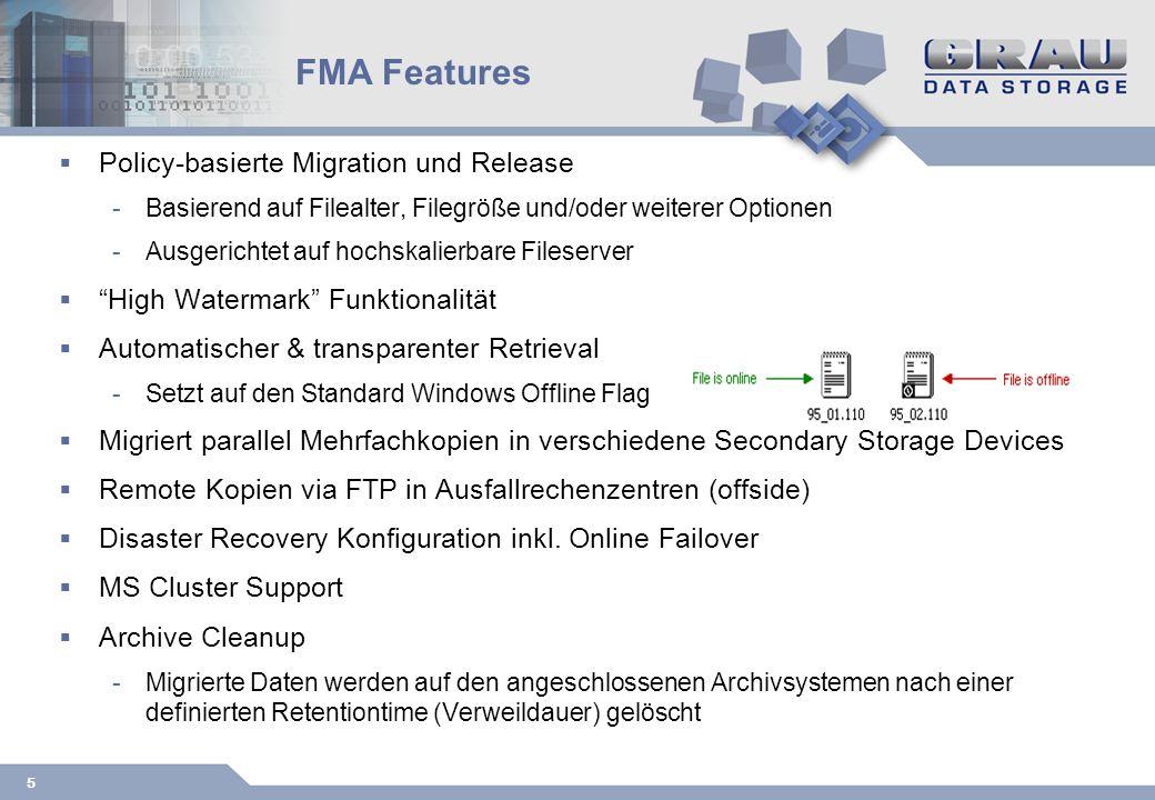 5 FMA Features Policy-basierte Migration und Release -Basierend auf Filealter, Filegröße und/oder weiterer Optionen -Ausgerichtet auf hochskalierbare Fileserver High Watermark Funktionalität Automatischer & transparenter Retrieval -Setzt auf den Standard Windows Offline Flag Migriert parallel Mehrfachkopien in verschiedene Secondary Storage Devices Remote Kopien via FTP in Ausfallrechenzentren (offside) Disaster Recovery Konfiguration inkl.