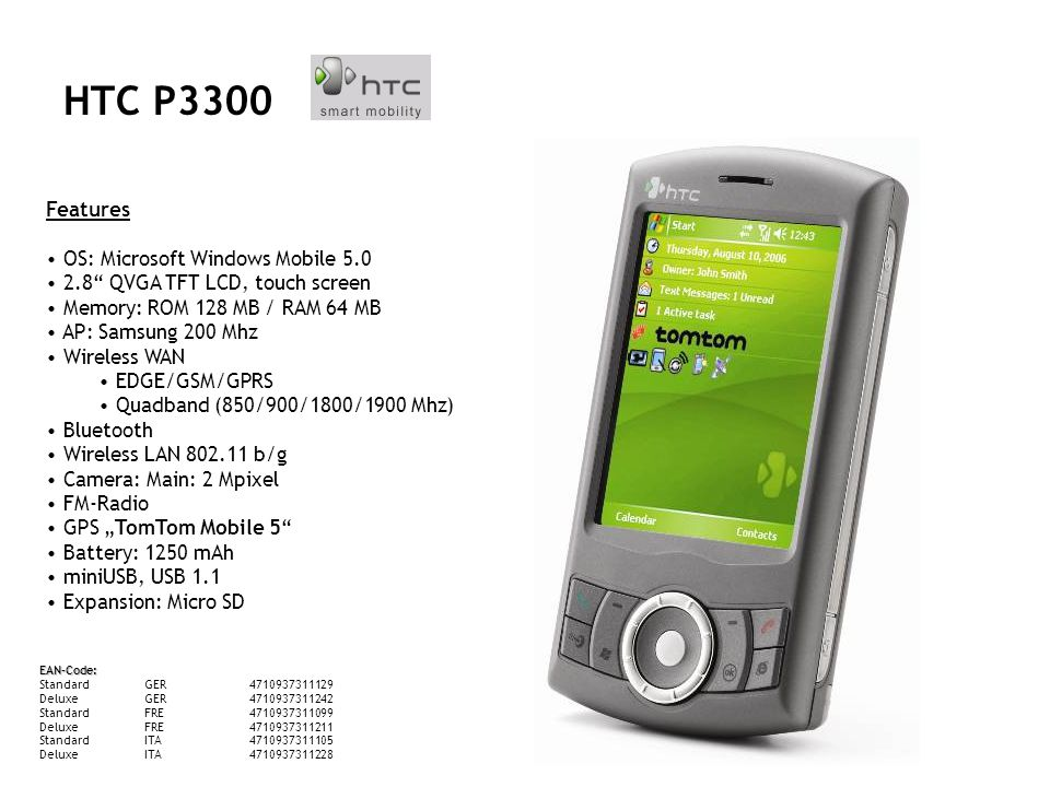 HTC P3300 Features OS: Microsoft Windows Mobile 5.0 2.8 QVGA TFT LCD, touch screen Memory: ROM 128 MB / RAM 64 MB AP: Samsung 200 Mhz Wireless WAN EDGE/GSM/GPRS Quadband (850/900/1800/1900 Mhz) Bluetooth Wireless LAN 802.11 b/g Camera: Main: 2 Mpixel FM-Radio GPS TomTom Mobile 5 Battery: 1250 mAh miniUSB, USB 1.1 Expansion: Micro SD EAN-Code: StandardGER4710937311129 DeluxeGER4710937311242 StandardFRE4710937311099 DeluxeFRE4710937311211 StandardITA4710937311105 DeluxeITA4710937311228 HTC P3300