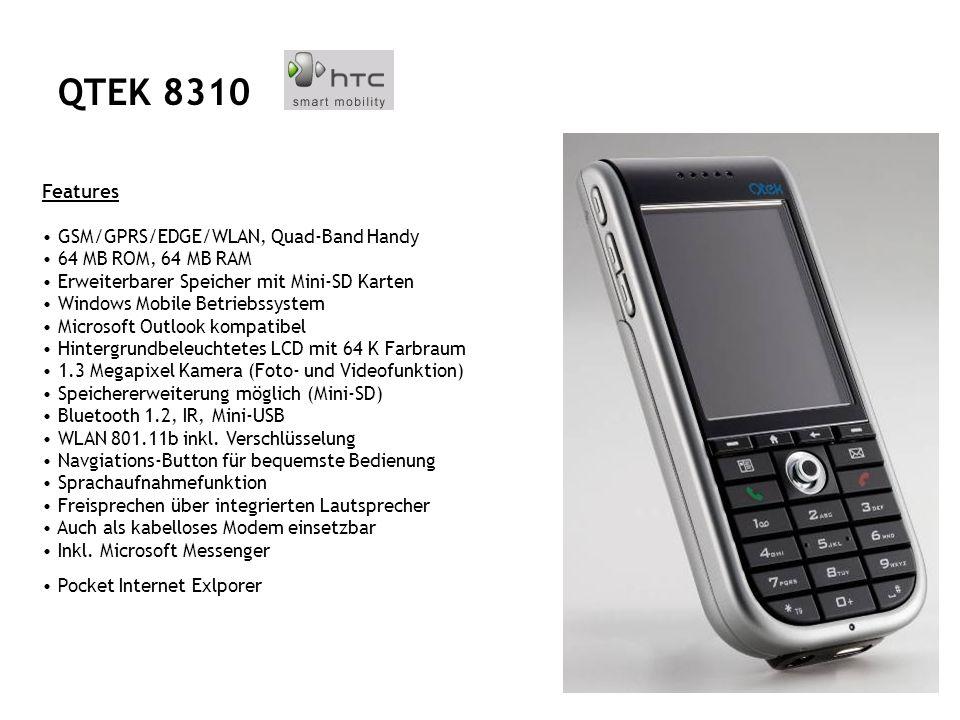 Features GSM/GPRS/EDGE/WLAN, Quad-Band Handy 64 MB ROM, 64 MB RAM Erweiterbarer Speicher mit Mini-SD Karten Windows Mobile Betriebssystem Microsoft Outlook kompatibel Hintergrundbeleuchtetes LCD mit 64 K Farbraum 1.3 Megapixel Kamera (Foto- und Videofunktion) Speichererweiterung möglich (Mini-SD) Bluetooth 1.2, IR, Mini-USB WLAN 801.11b inkl.