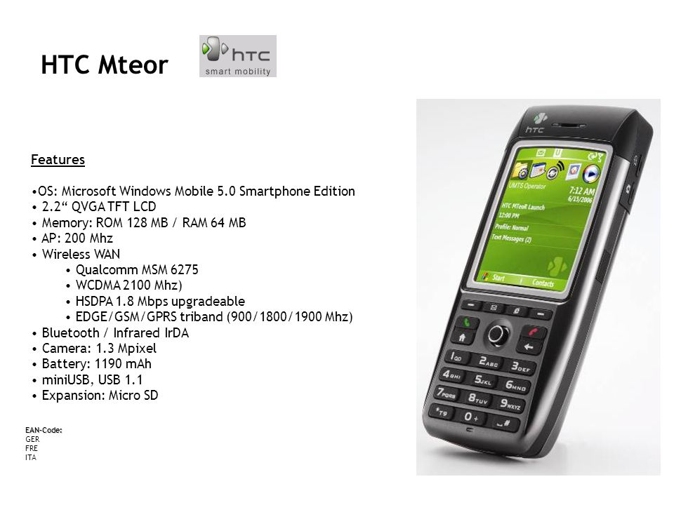 HTC MTeor Features OS: Microsoft Windows Mobile 5.0 Smartphone Edition 2.2 QVGA TFT LCD Memory: ROM 128 MB / RAM 64 MB AP: 200 Mhz Wireless WAN Qualcomm MSM 6275 WCDMA 2100 Mhz) HSDPA 1.8 Mbps upgradeable EDGE/GSM/GPRS triband (900/1800/1900 Mhz) Bluetooth / Infrared IrDA Camera: 1.3 Mpixel Battery: 1190 mAh miniUSB, USB 1.1 Expansion: Micro SD EAN-Code: GER FRE ITA HTC Mteor