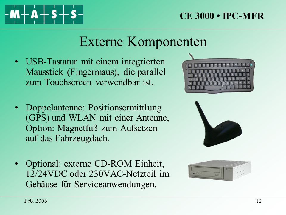 Feb. 200612 Externe Komponenten USB-Tastatur mit einem integrierten Mausstick (Fingermaus), die parallel zum Touchscreen verwendbar ist. Doppelantenne