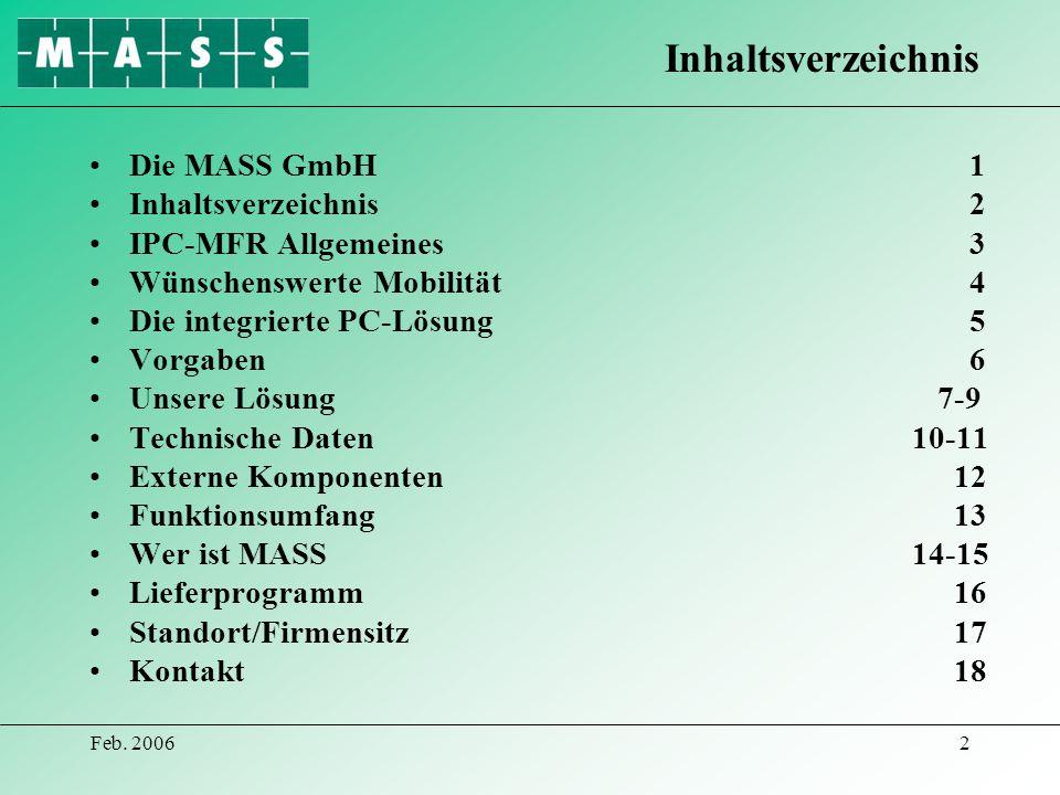 Feb. 20062 Die MASS GmbH 1 Inhaltsverzeichnis 2 IPC-MFR Allgemeines 3 Wünschenswerte Mobilität 4 Die integrierte PC-Lösung 5 Vorgaben 6 Unsere Lösung7