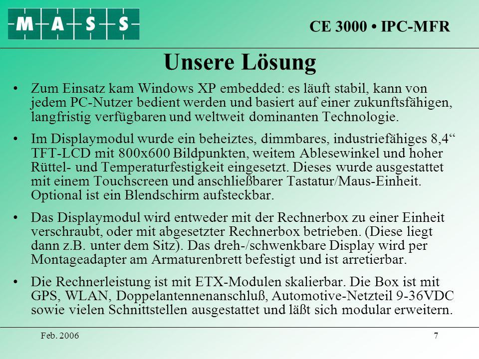 Feb. 20067 Unsere Lösung Zum Einsatz kam Windows XP embedded: es läuft stabil, kann von jedem PC-Nutzer bedient werden und basiert auf einer zukunftsf