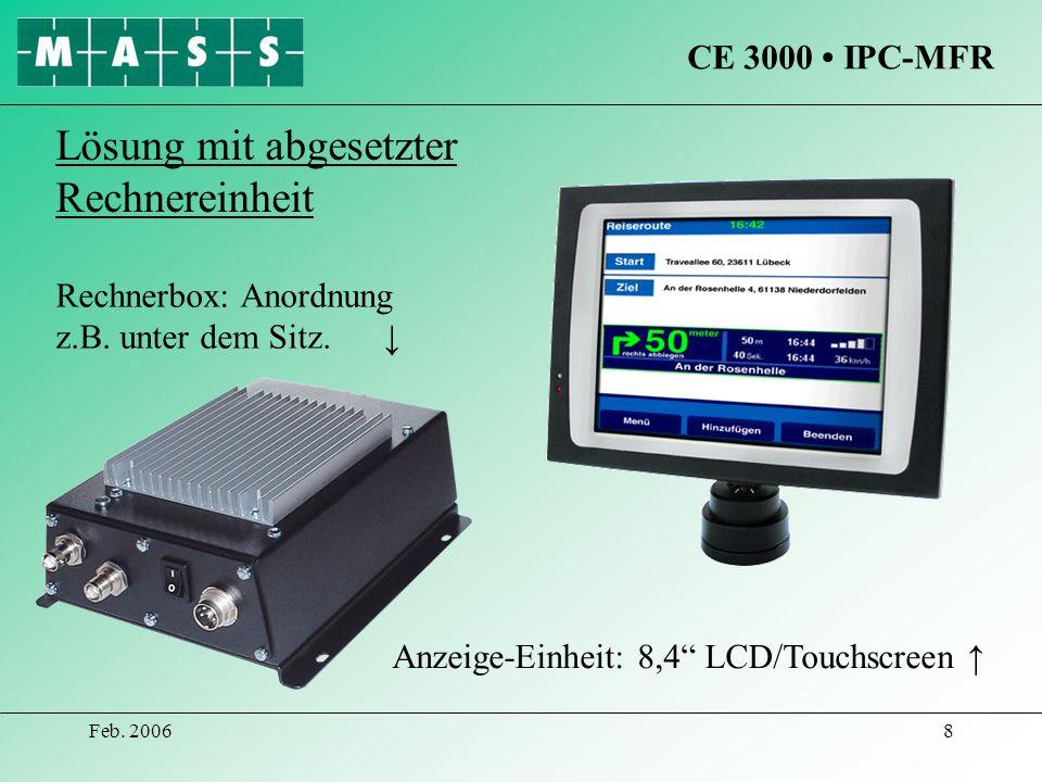 Feb. 20068 CE 3000 IPC-MFR Rechnerbox: Anordnung z.B. unter dem Sitz. Anzeige-Einheit: 8,4 LCD/Touchscreen Lösung mit abgesetzter Rechnereinheit