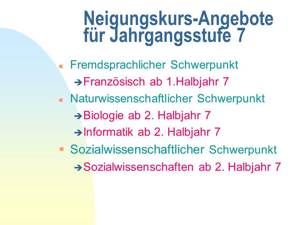 Neigungskurs-Angebote für Jahrgangsstufe 7 n Fremdsprachlicher Schwerpunkt è Französisch ab 1.Halbjahr 7 n Naturwissenschaftlicher Schwerpunkt è Biologie ab 2.