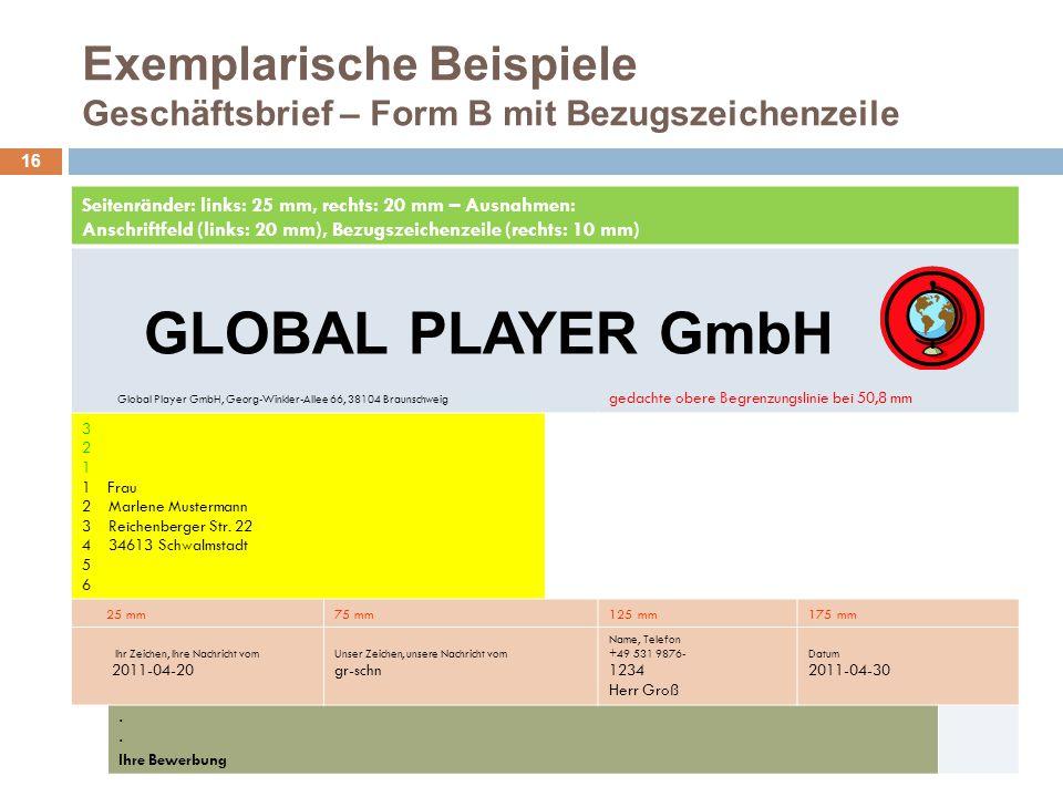 Exemplarische Beispiele Geschäftsbrief – Form B mit Bezugszeichenzeile 16 Seitenränder: links: 25 mm, rechts: 20 mm – Ausnahmen: Anschriftfeld (links: