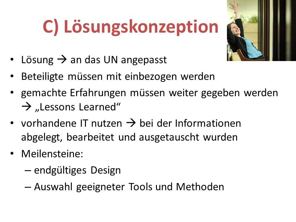 C) Lösungskonzeption Lösung an das UN angepasst Beteiligte müssen mit einbezogen werden gemachte Erfahrungen müssen weiter gegeben werden Lessons Learned vorhandene IT nutzen bei der Informationen abgelegt, bearbeitet und ausgetauscht wurden Meilensteine: – endgültiges Design – Auswahl geeigneter Tools und Methoden