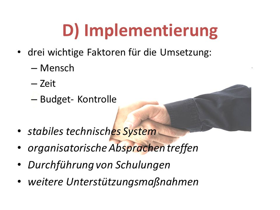 D) Implementierung drei wichtige Faktoren für die Umsetzung: – Mensch – Zeit – Budget- Kontrolle stabiles technisches System organisatorische Absprach