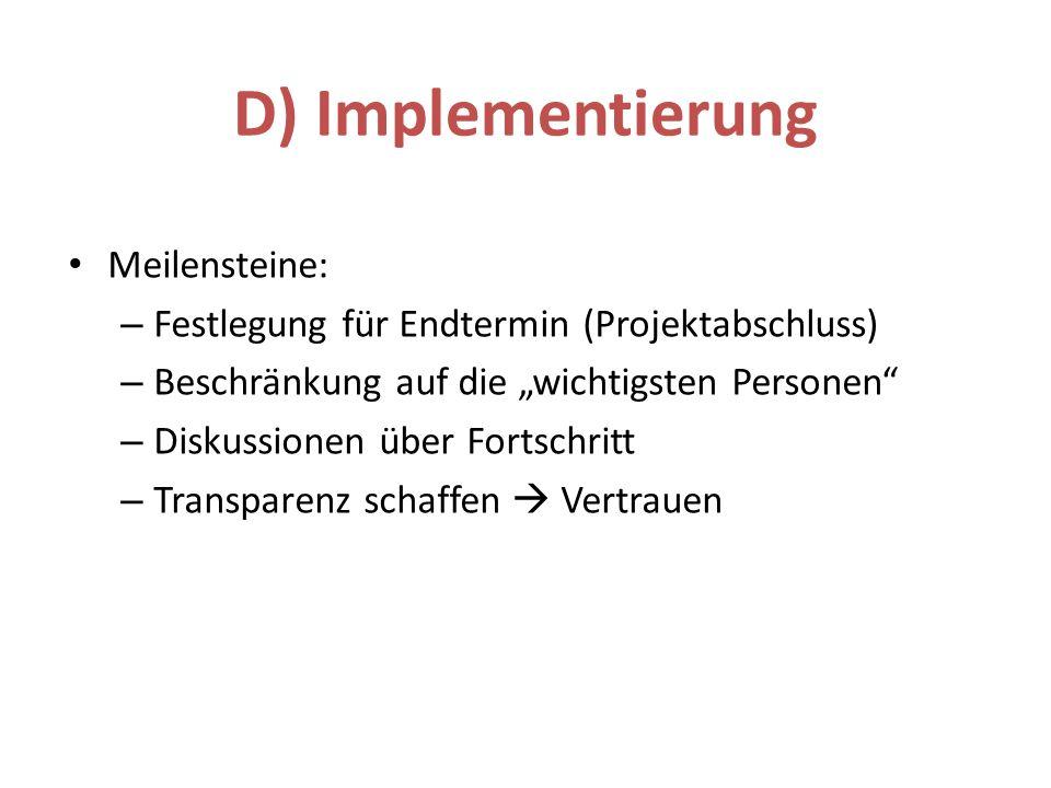 Meilensteine: – Festlegung für Endtermin (Projektabschluss) – Beschränkung auf die wichtigsten Personen – Diskussionen über Fortschritt – Transparenz schaffen Vertrauen D) Implementierung