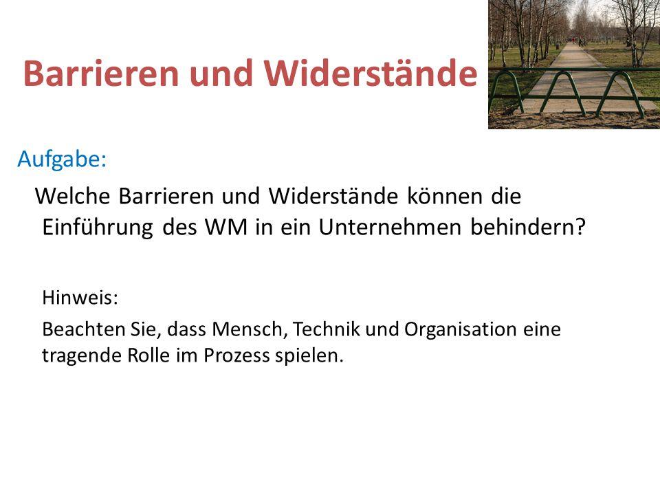 Barrieren und Widerstände Aufgabe: Welche Barrieren und Widerstände können die Einführung des WM in ein Unternehmen behindern? Hinweis: Beachten Sie,
