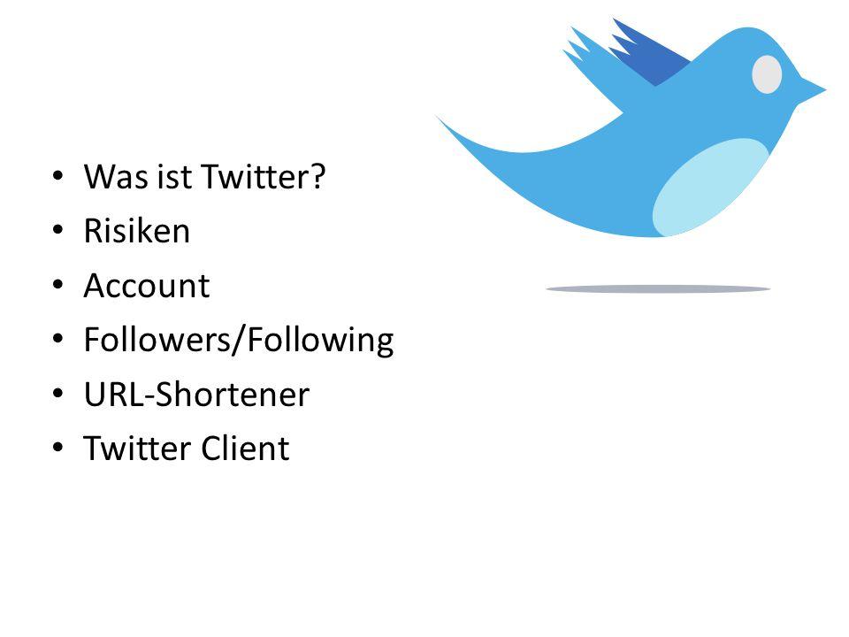 Was ist Twitter? Risiken Account Followers/Following URL-Shortener Twitter Client