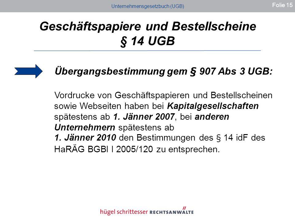 Unternehmensgesetzbuch (UGB) Geschäftspapiere und Bestellscheine § 14 UGB Folie 15 Übergangsbestimmung gem § 907 Abs 3 UGB: Vordrucke von Geschäftspapieren und Bestellscheinen sowie Webseiten haben bei Kapitalgesellschaften spätestens ab 1.