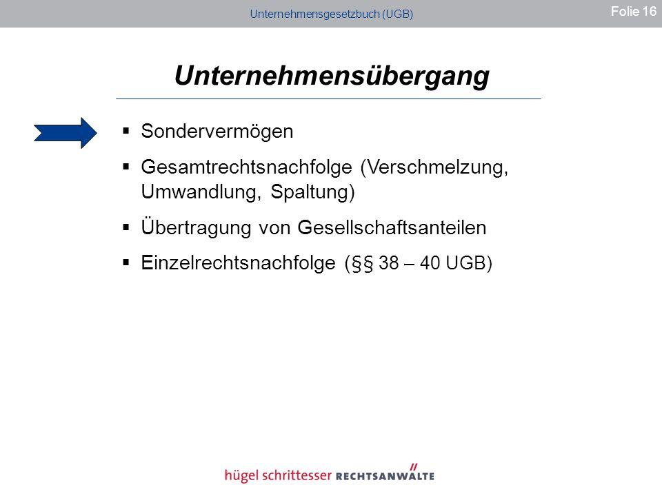 Unternehmensgesetzbuch (UGB) Unternehmensübergang Folie 16 Sondervermögen Gesamtrechtsnachfolge (Verschmelzung, Umwandlung, Spaltung) Übertragung von Gesellschaftsanteilen Einzelrechtsnachfolge ( §§ 38 – 40 UGB)