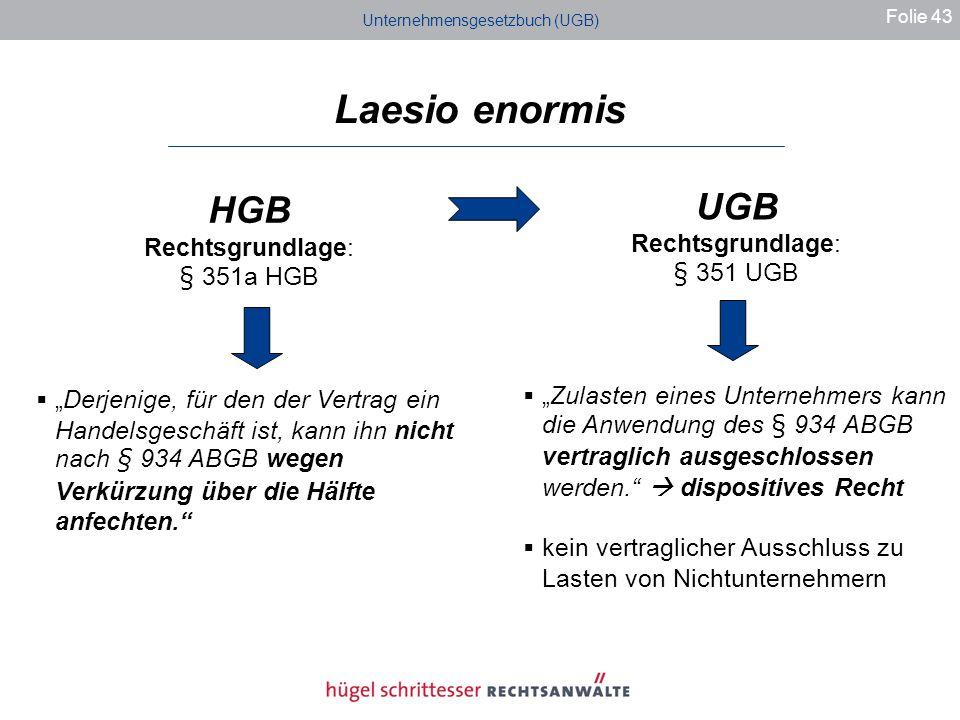 Unternehmensgesetzbuch (UGB) Laesio enormis Folie 43 HGB Rechtsgrundlage: § 351a HGB Derjenige, für den der Vertrag ein Handelsgeschäft ist, kann ihn nicht nach § 934 ABGB wegen Verkürzung über die Hälfte anfechten.