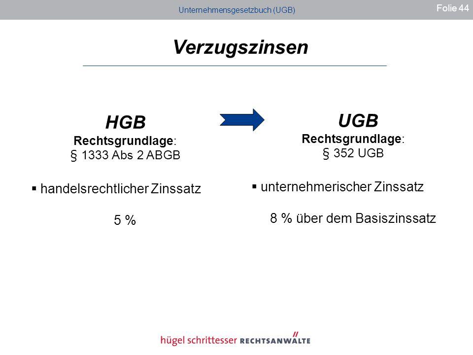 Unternehmensgesetzbuch (UGB) Folie 44 HGB Rechtsgrundlage: § 1333 Abs 2 ABGB handelsrechtlicher Zinssatz 5 % UGB Rechtsgrundlage: § 352 UGB unternehmerischer Zinssatz 8 % über dem Basiszinssatz Verzugszinsen