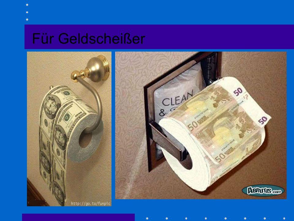 Für Geldscheißer