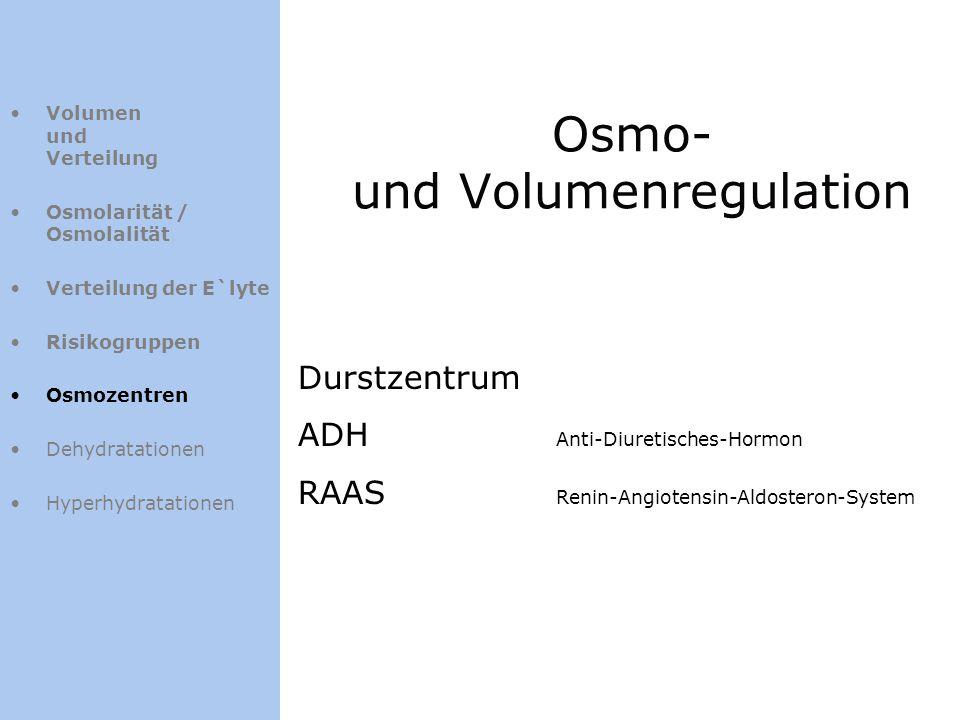 Osmo- und Volumenregulation Volumen und Verteilung Osmolarität / Osmolalität Verteilung der E`lyte Risikogruppen Osmozentren Dehydratationen Hyperhydr