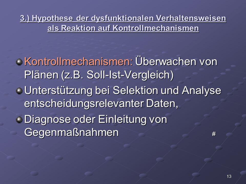 13 3.) Hypothese der dysfunktionalen Verhaltensweisen als Reaktion auf Kontrollmechanismen Kontrollmechanismen: Überwachen von Plänen (z.B. Soll-Ist-V