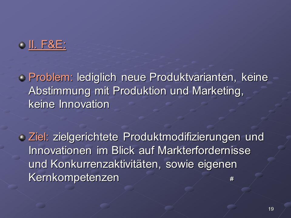 19 II. F&E: Problem: lediglich neue Produktvarianten, keine Abstimmung mit Produktion und Marketing, keine Innovation Ziel: zielgerichtete Produktmodi