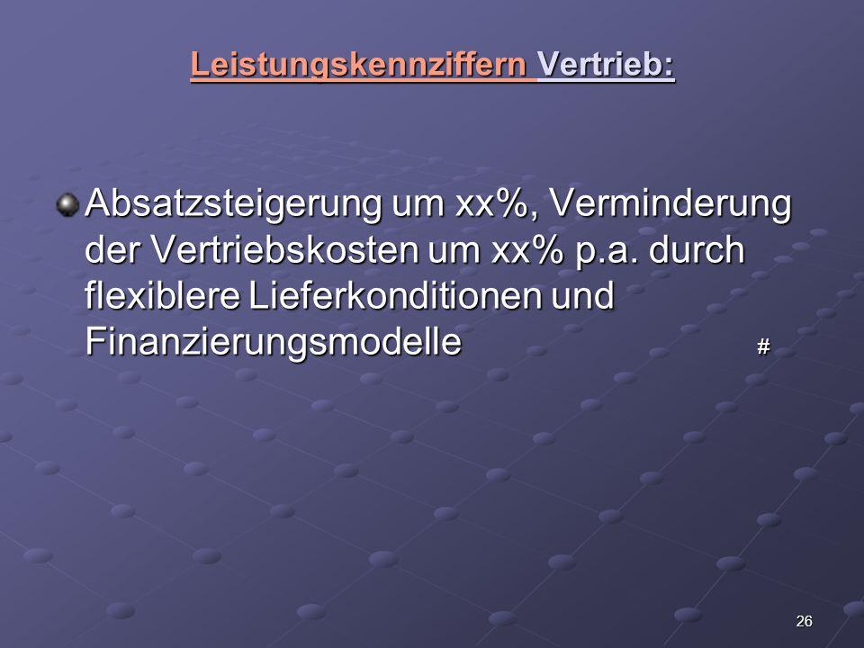 26 Leistungskennziffern Vertrieb: Absatzsteigerung um xx%, Verminderung der Vertriebskosten um xx% p.a. durch flexiblere Lieferkonditionen und Finanzi