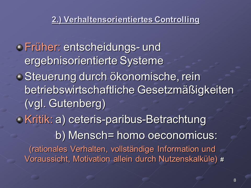 8 2.) Verhaltensorientiertes Controlling Früher: entscheidungs- und ergebnisorientierte Systeme Steuerung durch ökonomische, rein betriebswirtschaftli