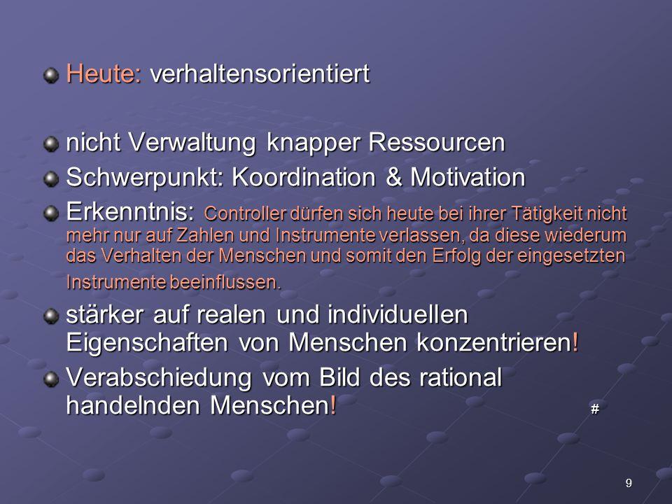 9 Heute: verhaltensorientiert nicht Verwaltung knapper Ressourcen Schwerpunkt: Koordination & Motivation Erkenntnis: Controller dürfen sich heute bei