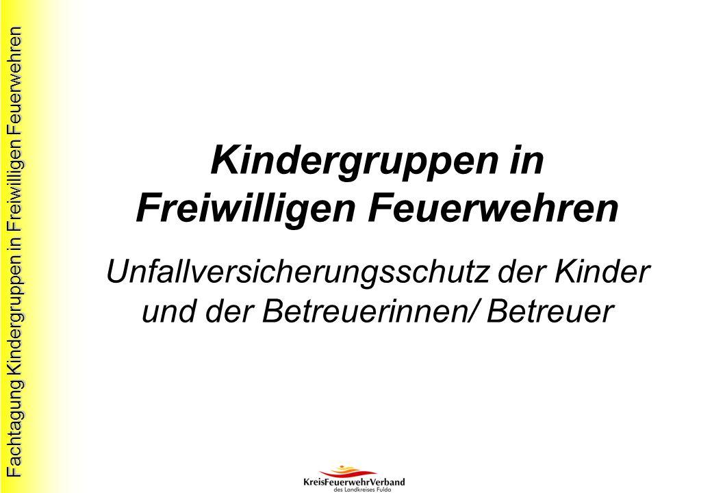 Fachtagung Kindergruppen in Freiwilligen Feuerwehren Kindergruppen in Freiwilligen Feuerwehren Unfallversicherungsschutz der Kinder und der Betreuerinnen/ Betreuer
