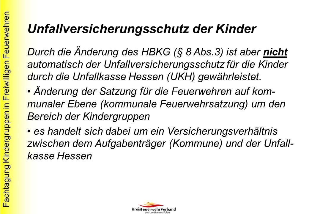 Fachtagung Kindergruppen in Freiwilligen Feuerwehren Unfallversicherungsschutz der Kinder Durch die Änderung des HBKG (§ 8 Abs.3) ist aber nicht automatisch der Unfallversicherungsschutz für die Kinder durch die Unfallkasse Hessen (UKH) gewährleistet.