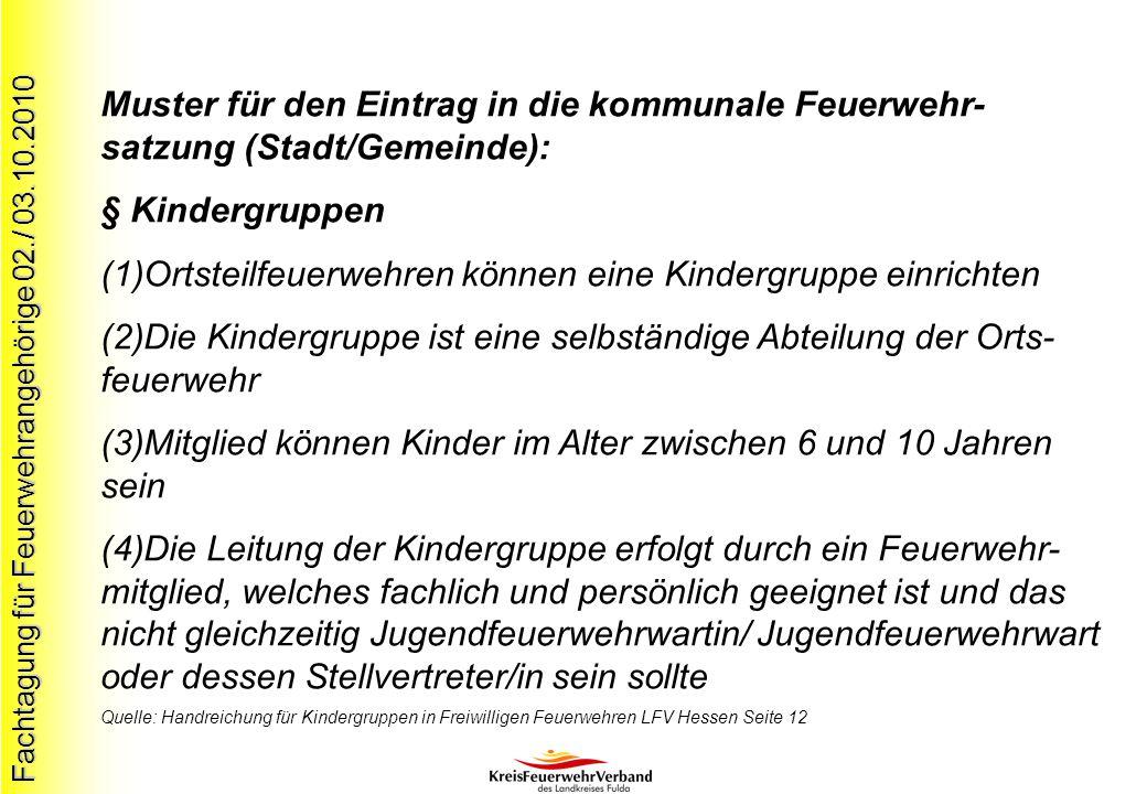 Fachtagung für Feuerwehrangehörige 02./ 03.10.2010 Muster für den Eintrag in die kommunale Feuerwehr- satzung (Stadt/Gemeinde): § Kindergruppen (1)Ort