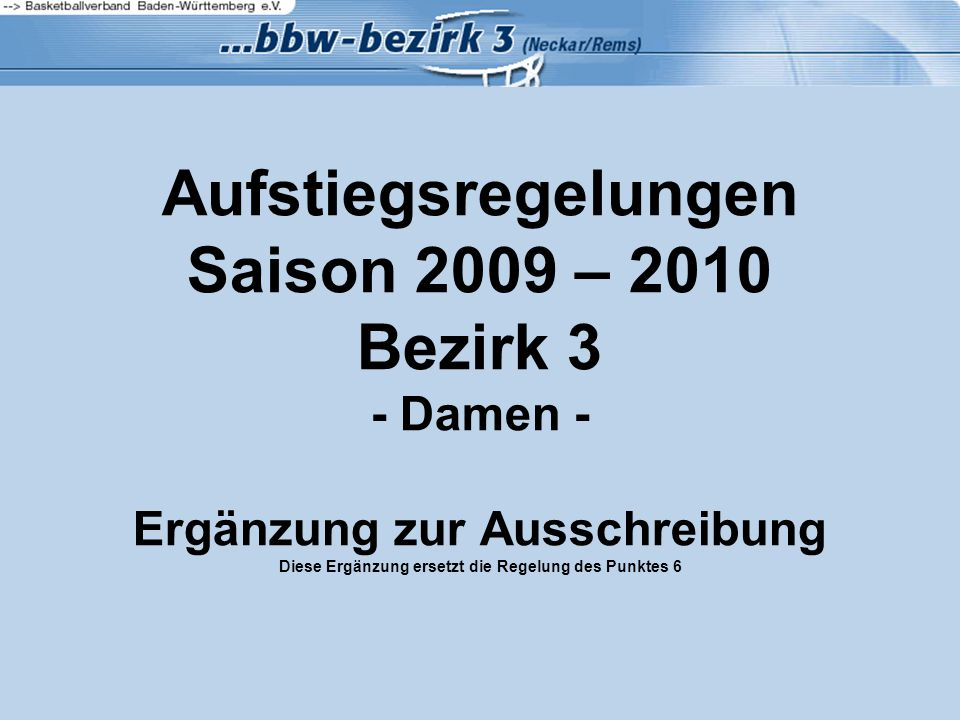 Aufstiegsregelungen Saison 2009 – 2010 Bezirk 3 - Damen - Ergänzung zur Ausschreibung Diese Ergänzung ersetzt die Regelung des Punktes 6