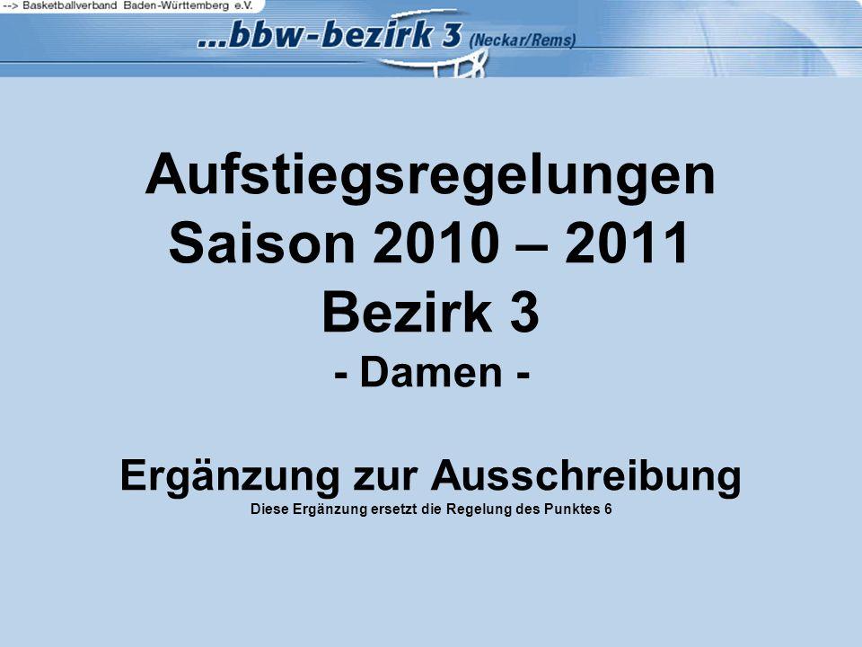 Aufstiegsregelungen Saison 2010 – 2011 Bezirk 3 - Damen - Ergänzung zur Ausschreibung Diese Ergänzung ersetzt die Regelung des Punktes 6