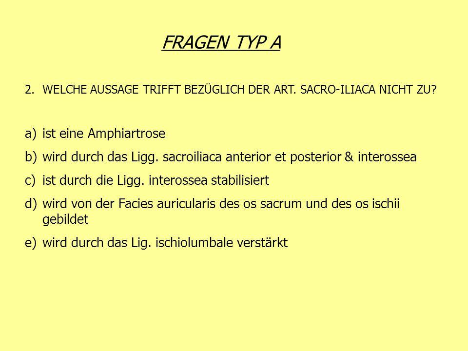 FRAGEN TYP A 2.WELCHE AUSSAGE TRIFFT BEZÜGLICH DER ART. SACRO-ILIACA NICHT ZU? a)ist eine Amphiartrose b)wird durch das Ligg. sacroiliaca anterior et