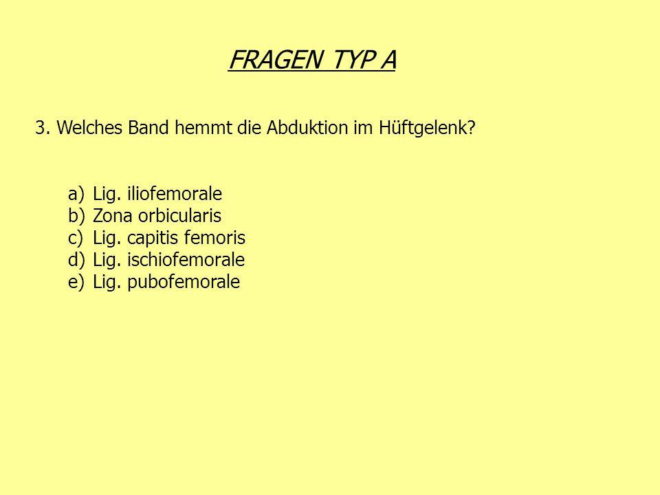 FRAGEN TYP A 3. Welches Band hemmt die Abduktion im Hüftgelenk? a)Lig. iliofemorale b)Zona orbicularis c)Lig. capitis femoris d)Lig. ischiofemorale e)
