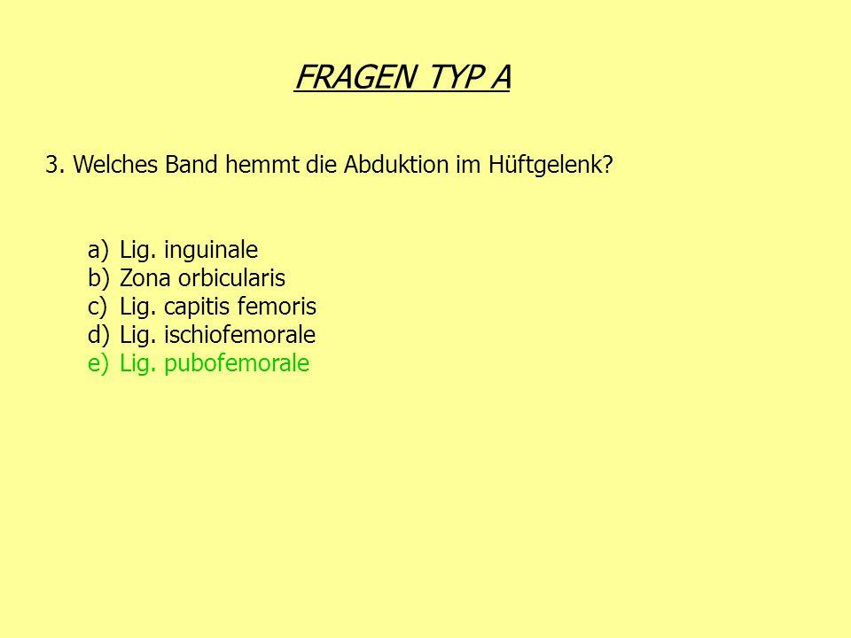 FRAGEN TYP A 3. Welches Band hemmt die Abduktion im Hüftgelenk? a)Lig. inguinale b)Zona orbicularis c)Lig. capitis femoris d)Lig. ischiofemorale e)Lig