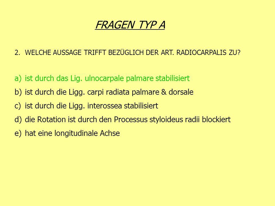 FRAGEN TYP A 2.WELCHE AUSSAGE TRIFFT BEZÜGLICH DER ART. RADIOCARPALIS ZU? a)ist durch das Lig. ulnocarpale palmare stabilisiert b)ist durch die Ligg.