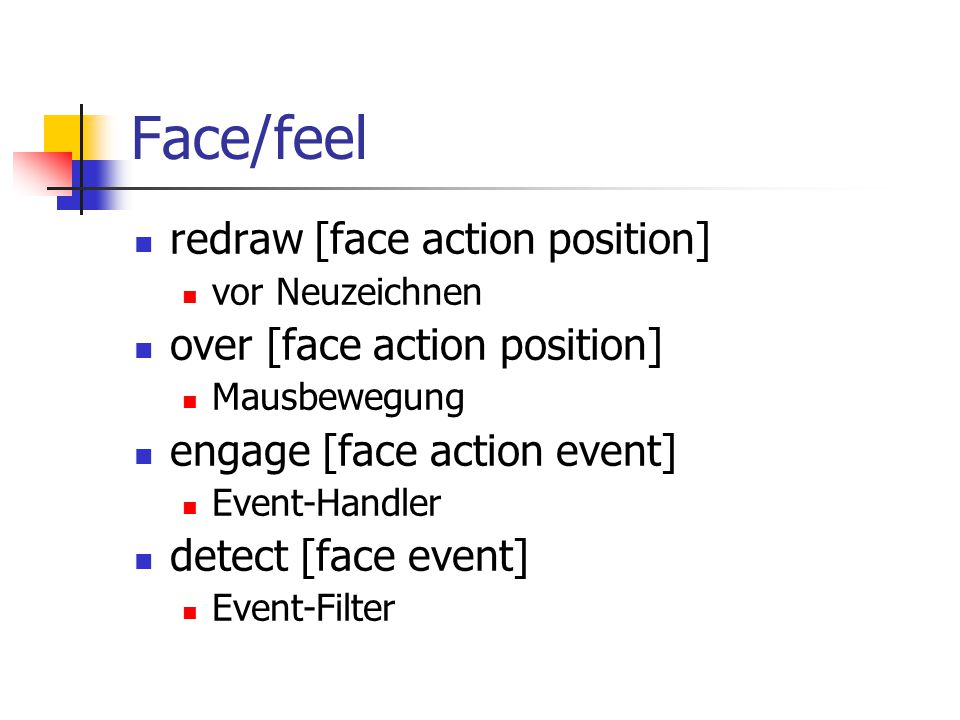 Face/feel redraw [face action position] vor Neuzeichnen over [face action position] Mausbewegung engage [face action event] Event-Handler detect [face event] Event-Filter