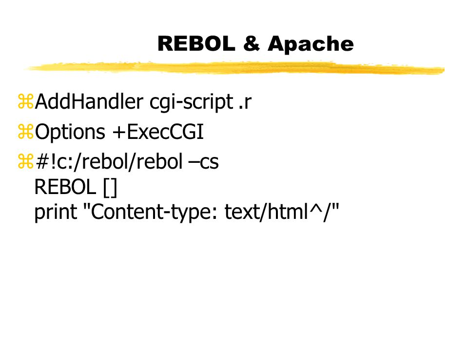 REBOL & Apache zAddHandler cgi-script.r zOptions +ExecCGI z#!c:/rebol/rebol –cs REBOL [] print Content-type: text/html^/