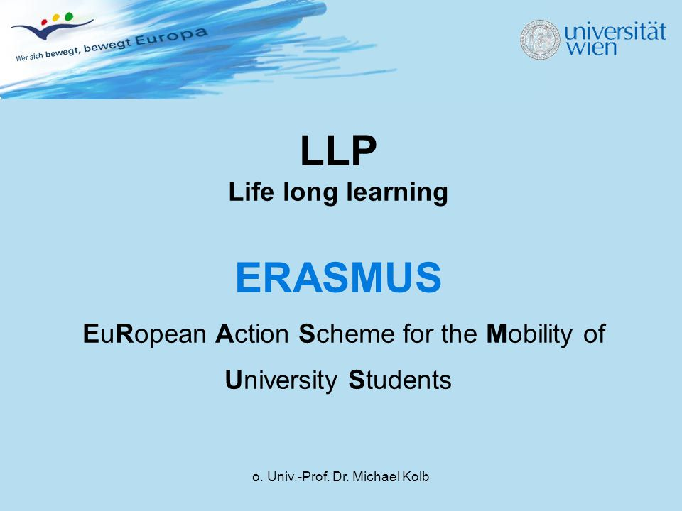 o. Univ.-Prof. Dr. Michael Kolb LLP Life long learning ERASMUS EuRopean Action Scheme for the Mobility of University Students