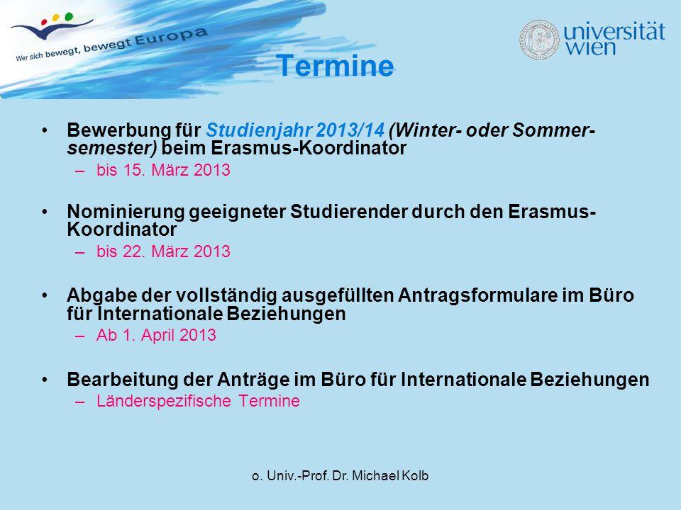 o. Univ.-Prof. Dr. Michael Kolb Termine Bewerbung für Studienjahr 2013/14 (Winter- oder Sommer- semester) beim Erasmus-Koordinator –bis 15. März 2013