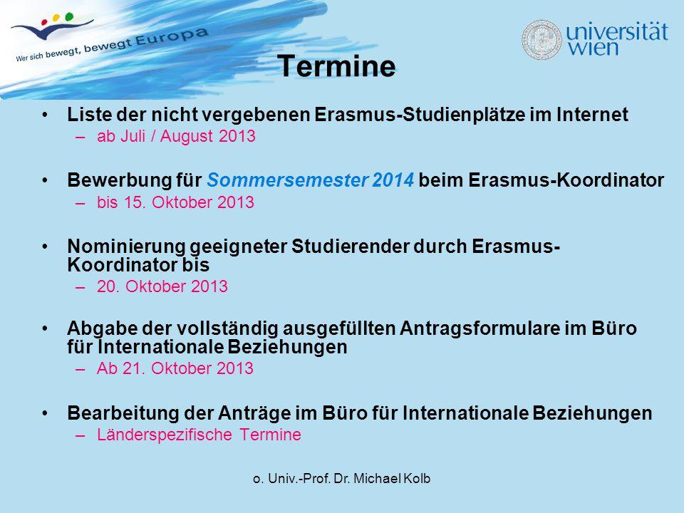 o. Univ.-Prof. Dr. Michael Kolb Termine Liste der nicht vergebenen Erasmus-Studienplätze im Internet –ab Juli / August 2013 Bewerbung für Sommersemest