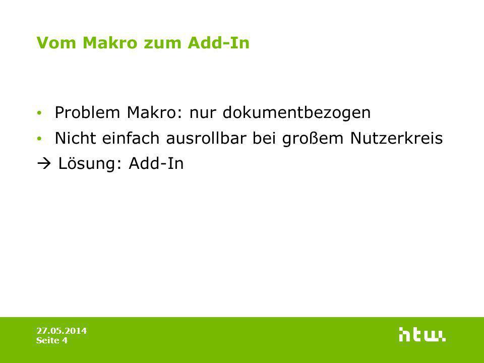 Vom Makro zum Add-In 27.05.2014 Seite 4 Problem Makro: nur dokumentbezogen Nicht einfach ausrollbar bei großem Nutzerkreis Lösung: Add-In