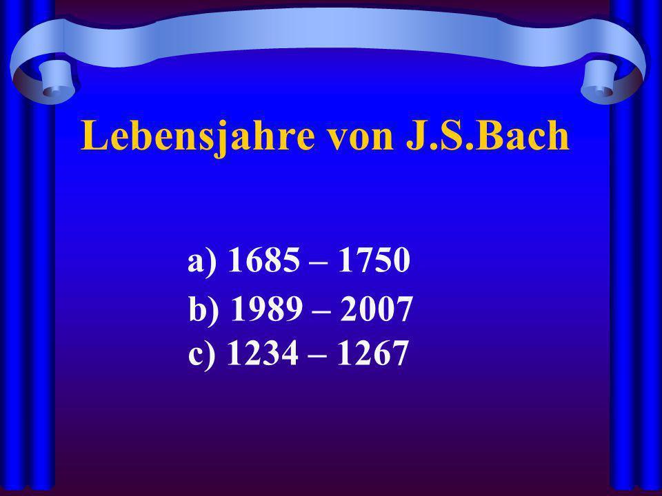 Lebensjahre von J.S.Bach a) 1685 – 1750 b) 1989 – 2007 c) 1234 – 1267