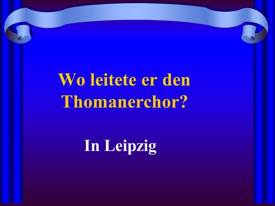 Wo leitete er den Thomanerchor? In Leipzig