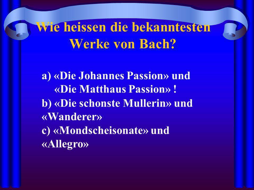 Wie heissen die bekanntesten Werke von Bach? a) «Die Johannes Passion» und «Die Matthaus Passion» ! b) «Die schonste Mullerin» und «Wanderer» c) «Mond