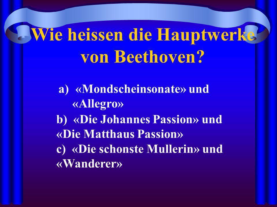 Wie heissen die Hauptwerke von Beethoven? a) «Mondscheinsonate» und «Allegro» b) «Die Johannes Passion» und «Die Matthaus Passion» c) «Die schonste Mu
