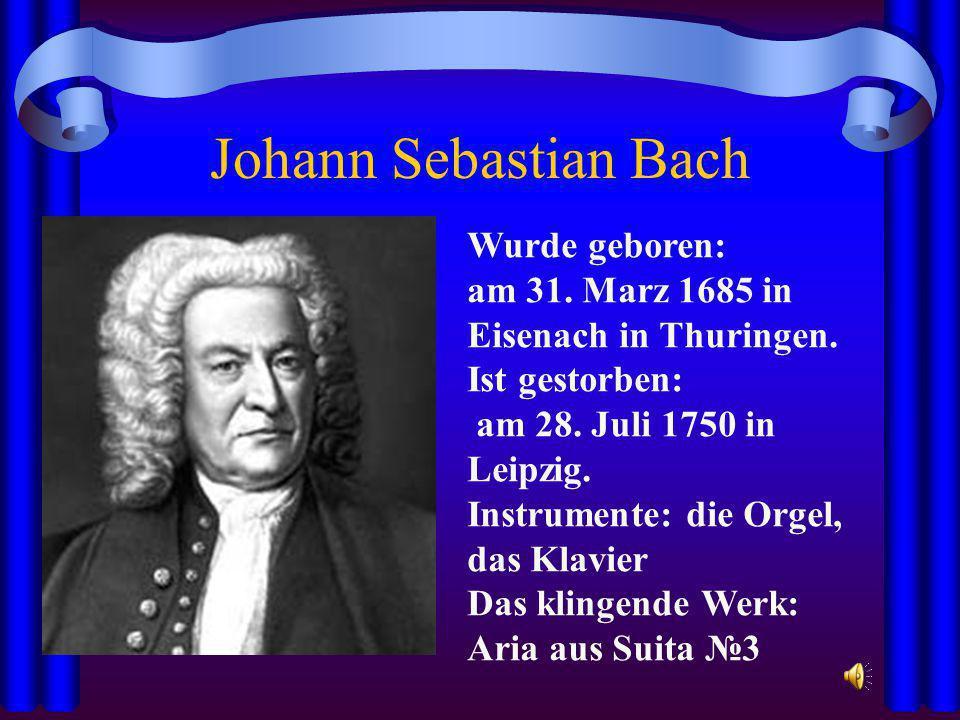 Johann Sebastian Bach Wurde geboren: am 31. Marz 1685 in Eisenach in Thuringen. Ist gestorben: am 28. Juli 1750 in Leipzig. Instrumente: die Orgel, da