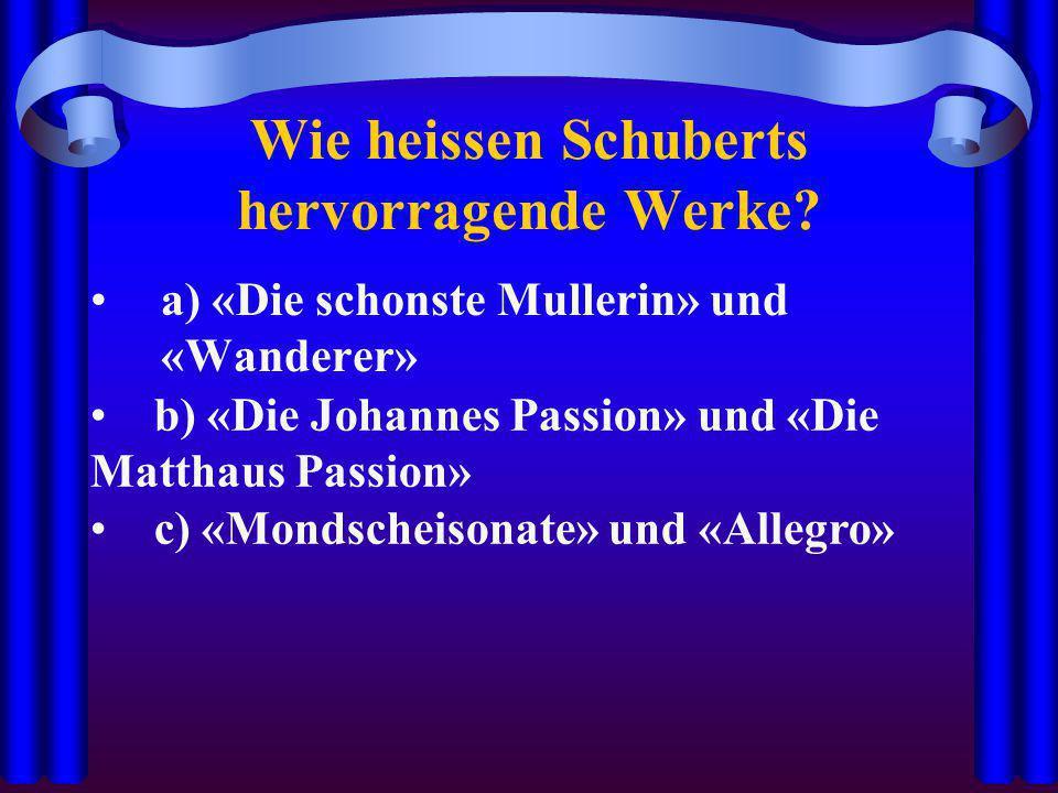 Wie heissen Schuberts hervorragende Werke? a) «Die schonste Mullerin» und «Wanderer» b) «Die Johannes Passion» und «Die Matthaus Passion» c) «Mondsche