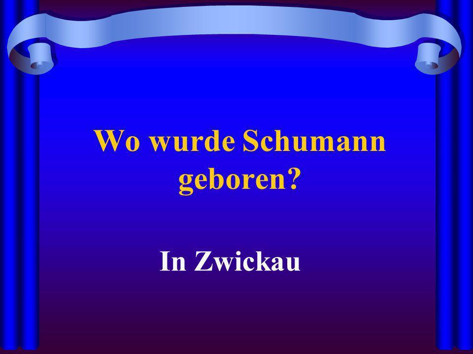 Wo wurde Schumann geboren? In Zwickau