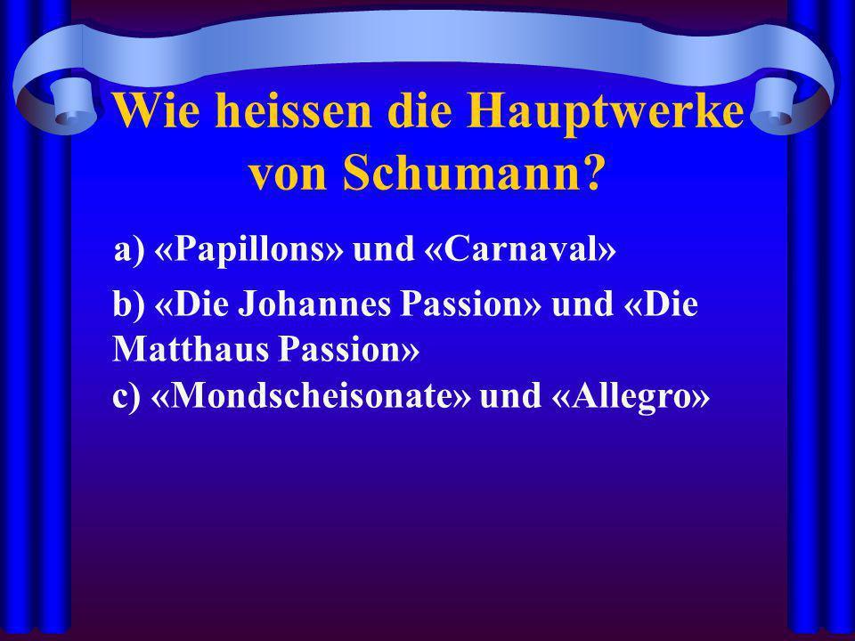 Wie heissen die Hauptwerke von Schumann? a) «Papillons» und «Carnaval» b) «Die Johannes Passion» und «Die Matthaus Passion» c) «Mondscheisonate» und «