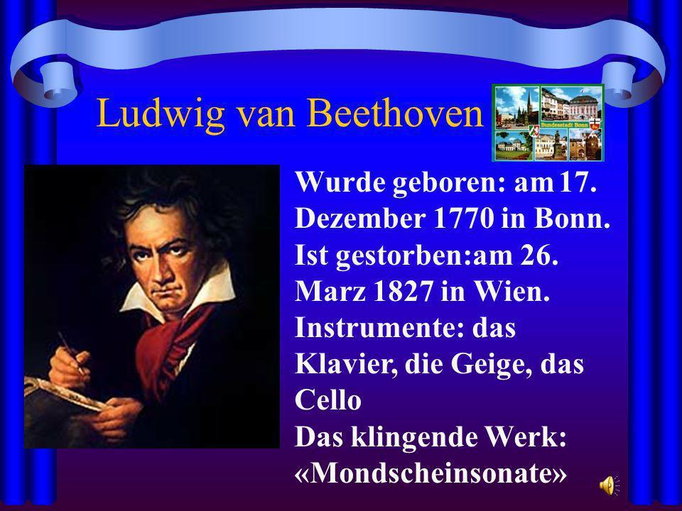 Ludwig van Beethoven Wurde geboren: am 17. Dezember 1770 in Bonn. Ist gestorben:am 26. Marz 1827 in Wien. Instrumente: das Klavier, die Geige, das Cel